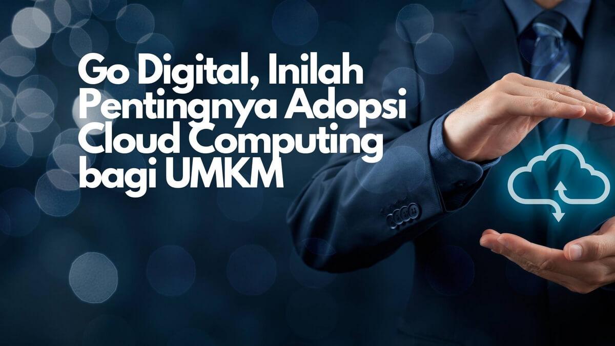 Go Digital, Inilah Pentingnya Adopsi Cloud Computing bagi UMKM