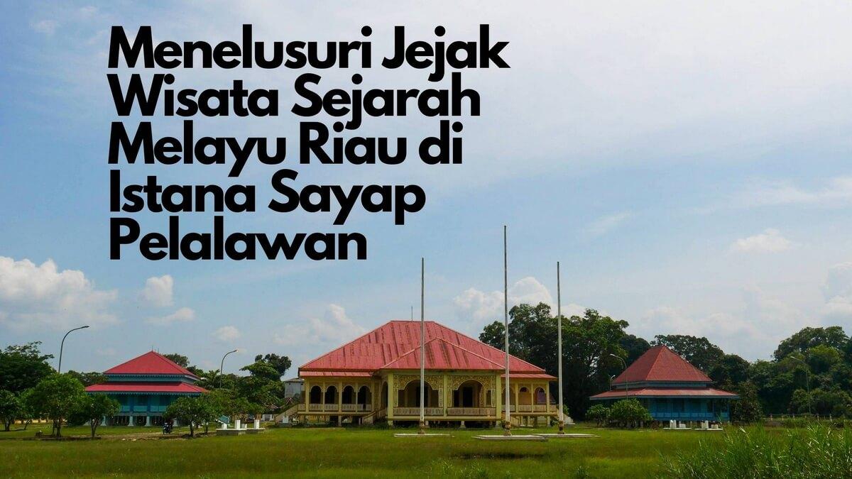 Menelusuri Jejak Wisata Sejarah Melayu Riau di Istana Sayap Pelalawan